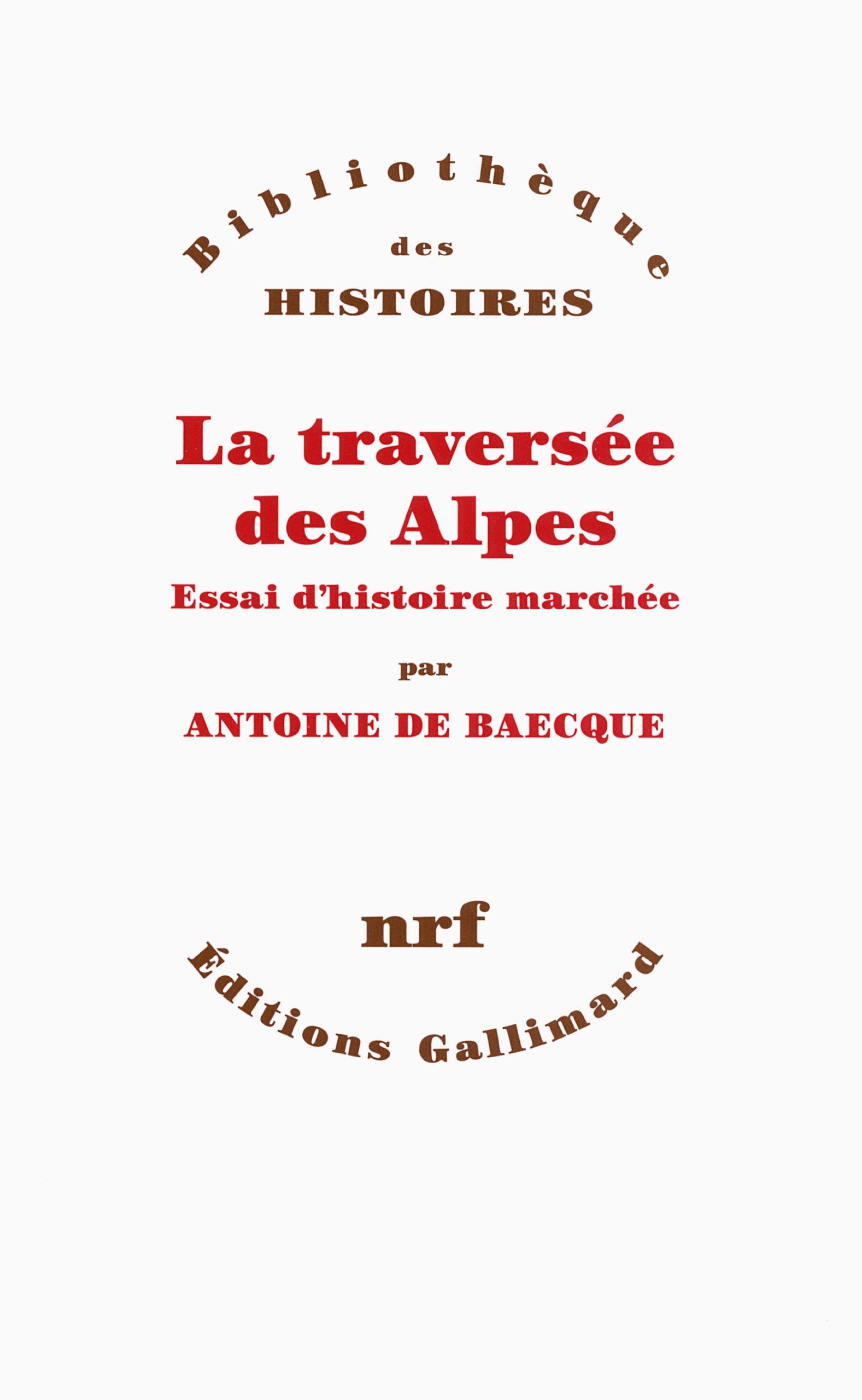 La traversée des Alpes. Essai d'histoire marchée - Antoine de Baecque